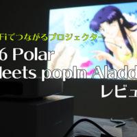Wi-Fiでつながるプロジェクター「Z6 Polar Meets popIn Aladdin」を買ってみた、見てみた。